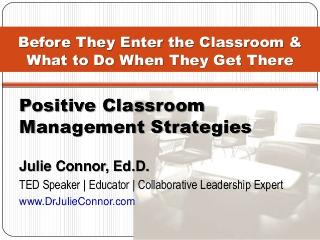 Before They Enter the Classroom & What to Do When They Get There Positive Classroom Management Strategies Julie Connor, Ed...