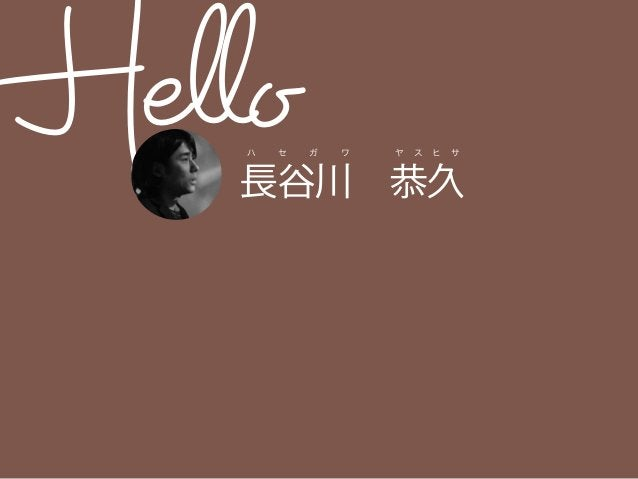 Hello長谷川恭久 ハ セ ガ ワ ヤ ス ヒ サ