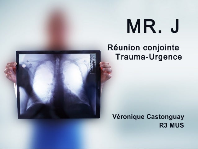 MR. J Réunion conjointe Trauma-Urgence  Véronique Castonguay R3 MUS