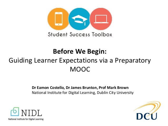 Before We Begin: Guiding Learner Expectations via a Preparatory MOOC Dr Eamon Costello, Dr James Brunton, Prof Mark Brown ...