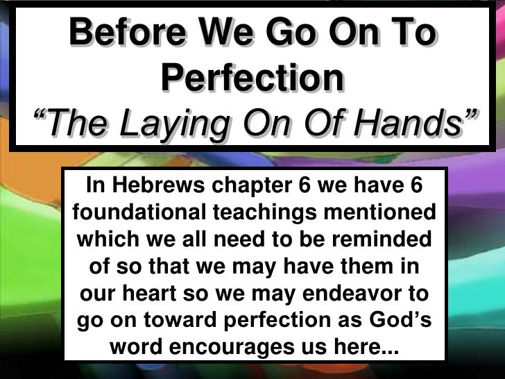 """Before We Go On To       Perfection""""The Laying On Of Hands""""    In Hebrews chapter 6 we have 6  foundational teachings ment..."""