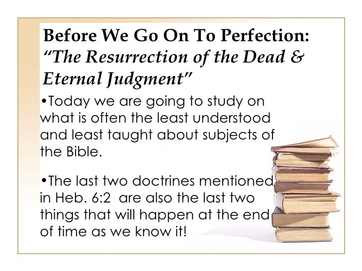 "Before We Go On To Perfection:""The Resurrection of the Dead &Eternal Judgment""•Today we are going to study onwhat is often..."