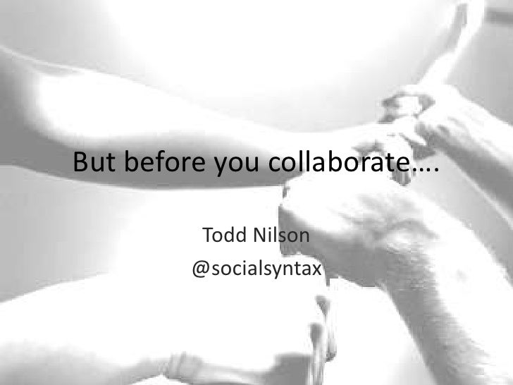 But before you collaborate….<br />Todd Nilson<br />@socialsyntax<br />