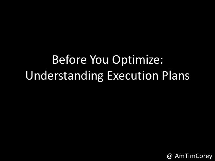 Before You Optimize:Understanding Execution Plans                        @IAmTimCorey