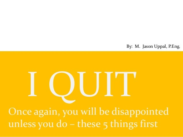 I QUIT Once again, you will be disappointed unless you do – these 5 things first By: M. Jason Uppal, P.Eng.
