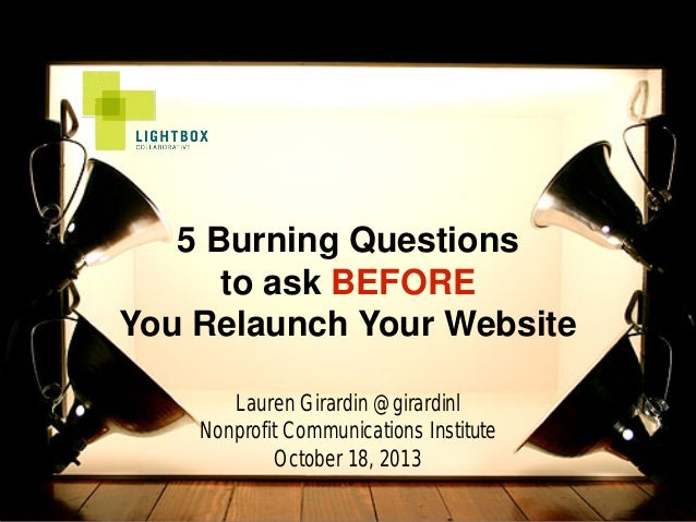 5 Burning Questions to ask BEFORE You Relaunch Your Website Lauren Girardin @girardinl Nonprofit Communications Institute ...