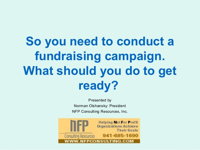 So you need to conduct a fundraising campaign. What should you do to get ready? Presented by Norman Olshansky: President N...