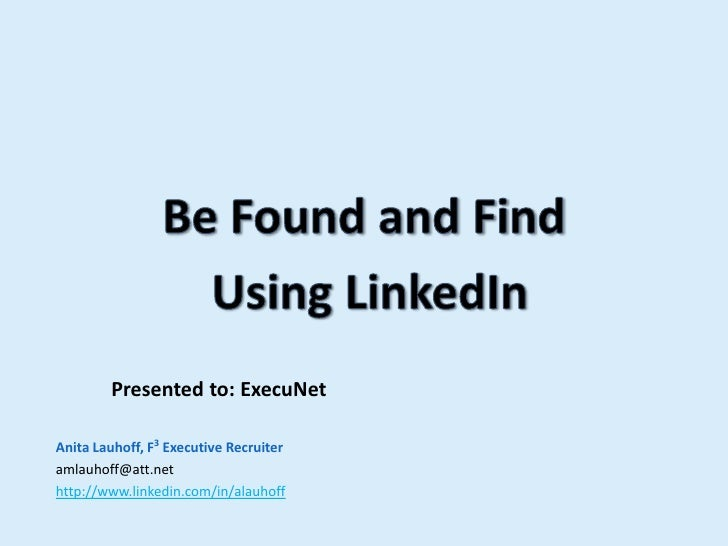 Be Found and Find <br /> Using LinkedIn<br />           Presented to: ExecuNet<br />Anita Lauhoff, F3 Executive Recruiter<...