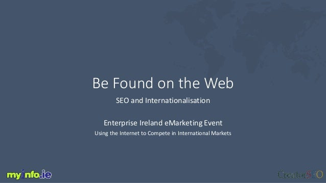 Be Found on the Web SEO and Internationalisation Enterprise Ireland eMarketing Event Using the Internet to Compete in Inte...