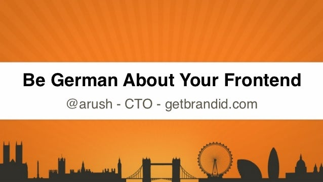 Click to edit Master title styleClick to edit Master text stylesBe German About Your Frontend         @arush - CTO - getbr...