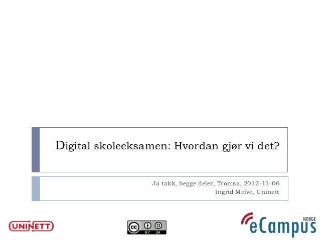 Digital skoleeksamen: Hvordan gjør vi det?                  Ja takk, begge deler, Tromsø, 2012-11-06                      ...