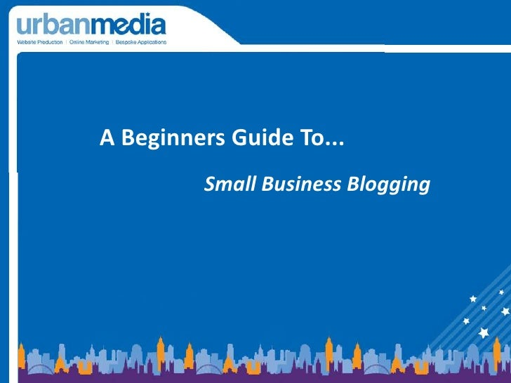 A Beginners Guide To... <br />Small Business Blogging<br />