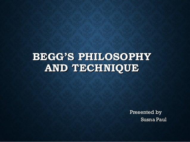 BEGG'S PHILOSOPHYBEGG'S PHILOSOPHY AND TECHNIQUEAND TECHNIQUE Presented byPresented by Susna PaulSusna Paul