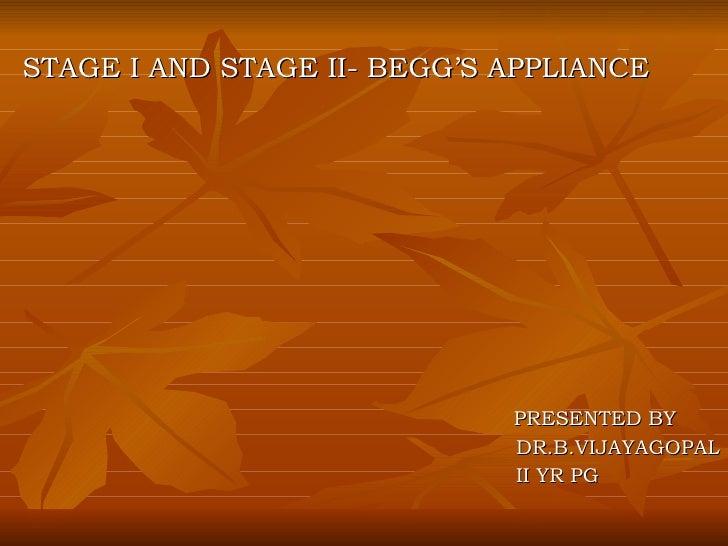 <ul><li>STAGE I AND STAGE II- BEGG'S APPLIANCE </li></ul><ul><li>PRESENTED BY </li></ul><ul><li>DR.B.VIJAYAGOPAL </li></ul...