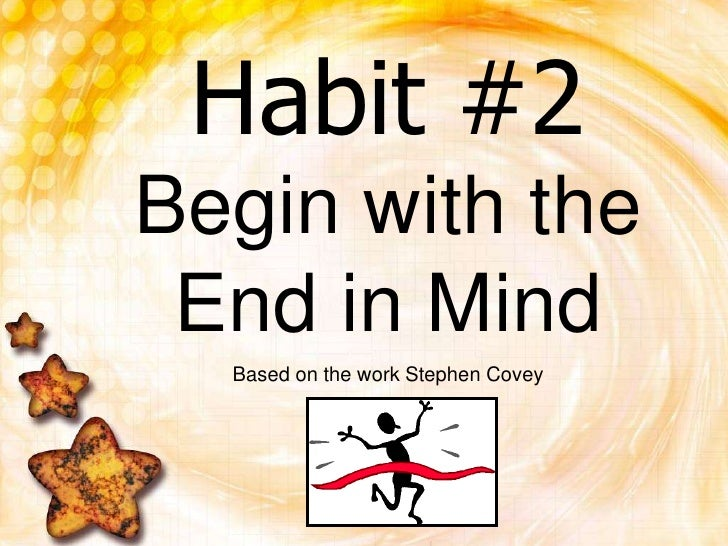 Habit #2Begin with the End in Mind<br />Based on the work Stephen Covey<br />