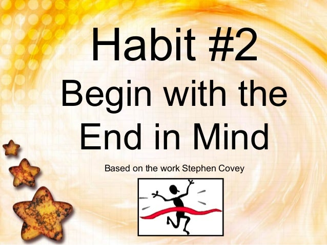 Habit #2Begin with theEnd in MindBased on the work Stephen Covey