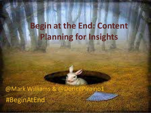 Begin at the End: Content Planning for Insights @Mark Williams & @DoricePiraino1 #BeginAtEnd
