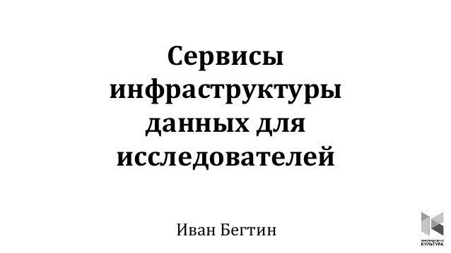 Сервисы инфраструктуры данных для исследователей Иван Бегтин
