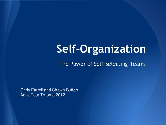 Self-Organization                    The Power of Self-Selecting TeamsChris Farrell and Shawn ButtonAgile Tour Toronto 2012