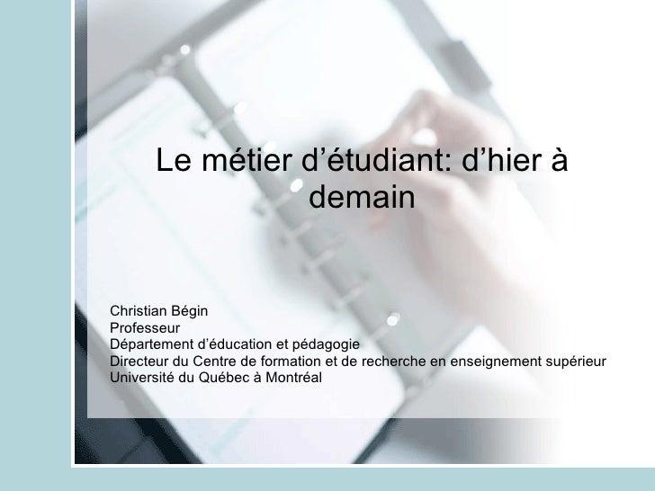 Le métier d'étudiant: d'hier à demain Christian Bégin Professeur Département d'éducation et pédagogie Directeur du Centre ...