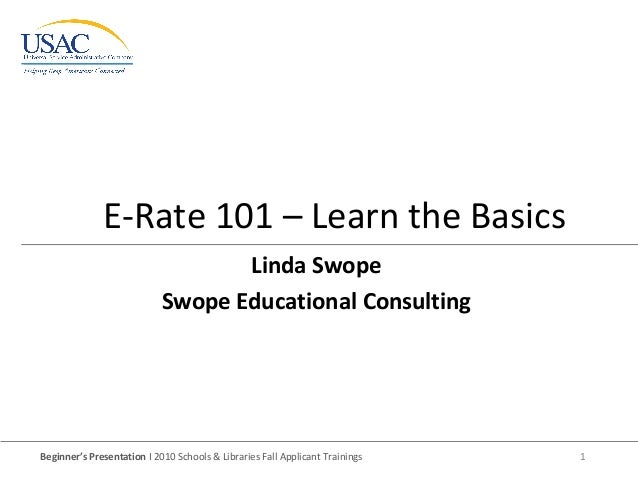 Beginner's Presentation I 2010 Schools & Libraries Fall Applicant Trainings 1 E-Rate 101 – Learn the Basics Linda Swope Sw...