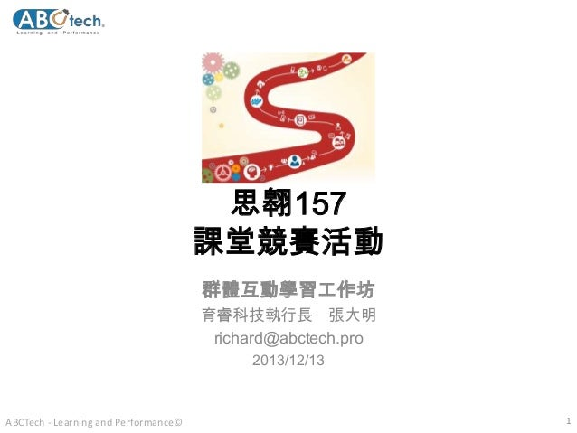 思翱157 課堂競賽活動 群體互動學習工作坊 育睿科技執行長 張大明 richard@abctech.pro 2013/12/13  ABCTech - Learning and Performance©  1
