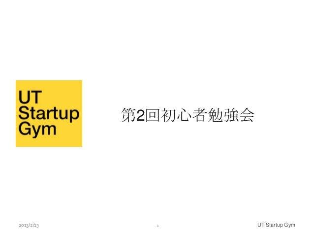 第2回初心者勉強会2013/2/13     1         UT Startup Gym