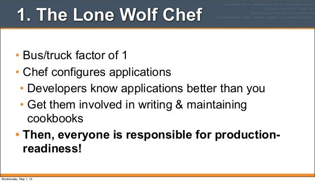 1. The Lone Wolf Chef• Bus/truck factor of 1• Chef configures applications• Developers know applications better than you• ...