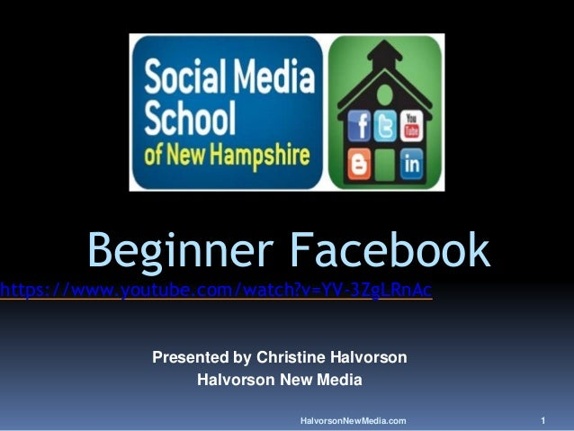 HalvorsonNewMedia.com 1 Beginner Facebook https://www.youtube.com/watch?v=YV-3ZgLRnAc Presented by Christine Halvorson Hal...