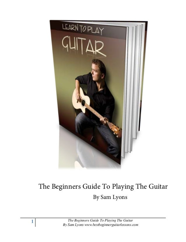 1 The Beginners Guide To Playing The Guitar By Sam Lyons www.bestbeginnerguitarlessons.com The Beginners Guide To Playing ...