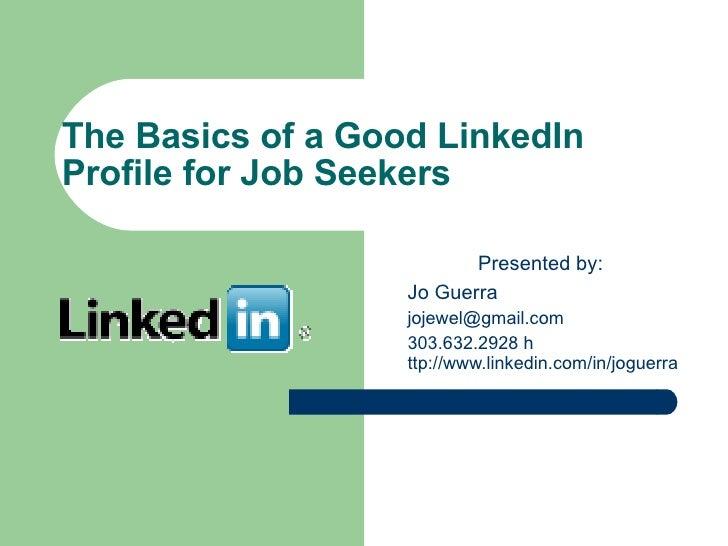 The Basics of a Good LinkedIn Profile for Job Seekers <ul><li>Presented by: </li></ul><ul><ul><li>Jo Guerra  </li></ul></u...