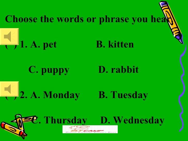 Choose the words or phrase you hear.( ) 1. A. pet       B. kitten     C. puppy       D. rabbit( ) 2. A. Monday    B. Tuesd...