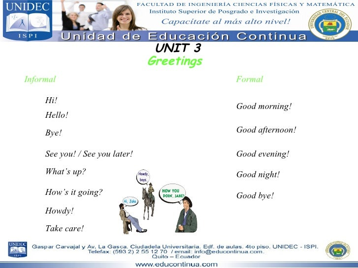 UNIT 3 Greetings Informal Hi! Bye! Hello! See you! / See you later! What's up? Formal Good morning! Good evening! Good aft...