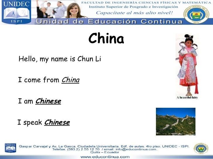 China Hello, my name is Chun Li I come from  China I am  Chinese I speak  Chinese