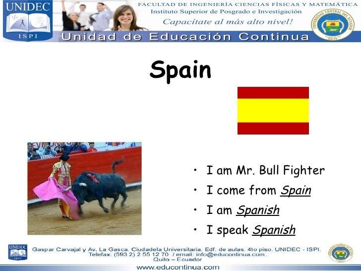 Spain <ul><li>I am Mr. Bull Fighter </li></ul><ul><li>I come from  Spain </li></ul><ul><li>I am  Spanish </li></ul><ul><li...