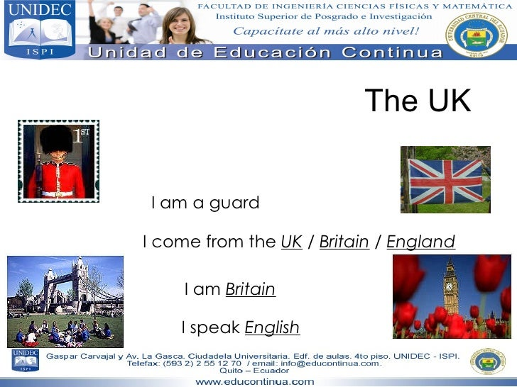 The UK I am a guard I come from the  UK   /  Britain  /  England I am  Britain I speak  English