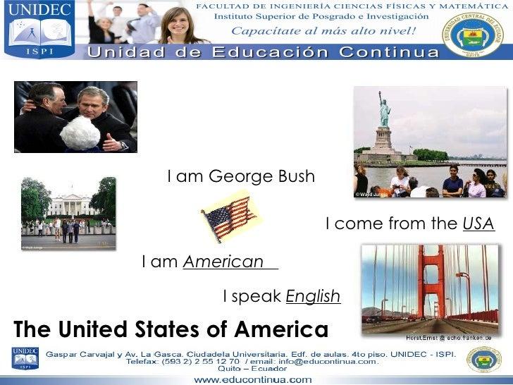 The USA I am George Bush I come from the  USA I am  American  I speak  English The United States of America