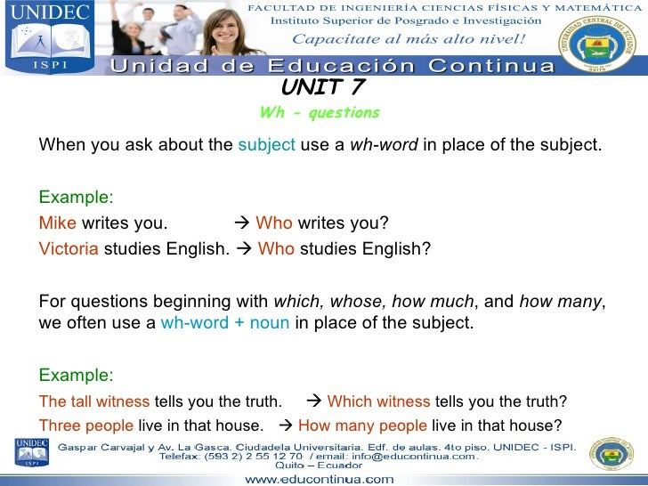 UNIT 7 Wh - questions When you ask about the  subject  use a  wh-word  in place of the subject.  Example: Mike  writes you...
