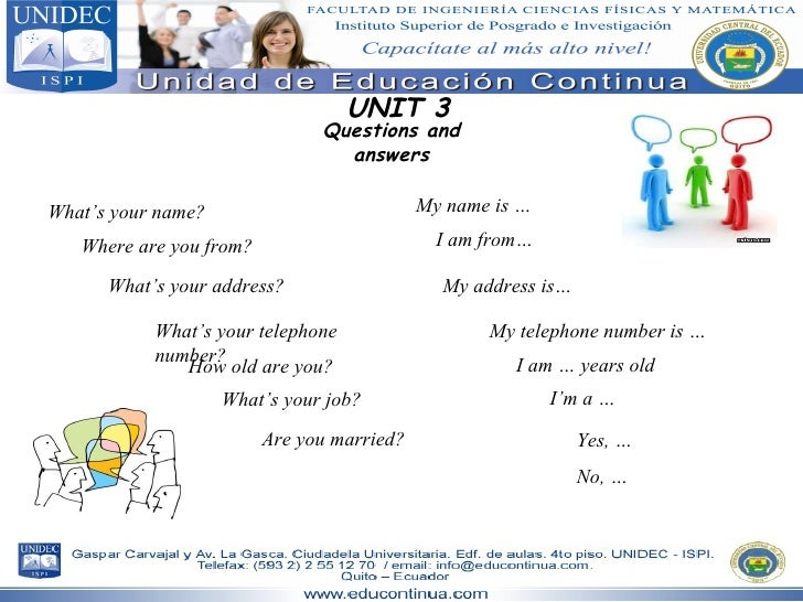 UNIT 3 Questions and answers What's your name? My name is … I am from… Where are you from? What's your address? My address...