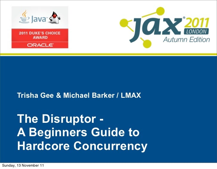 Trisha Gee & Michael Barker / LMAX       The Disruptor -       A Beginners Guide to       Hardcore ConcurrencySunday, 13 N...