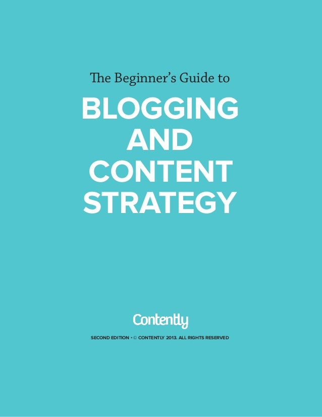 The Beginner's Guide to  BLOGGING AND CONTENT STRATEGY  SECOND EDITION • © CONTENTLY 2013. ALL RIGHTS RESERVED