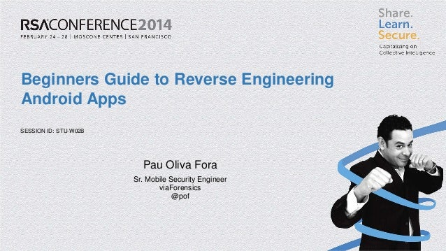 SESSION ID:  Beginners Guide to Reverse Engineering Android Apps  STU-W02B  Pau Oliva Fora  Sr. Mobile Security Engineer  ...