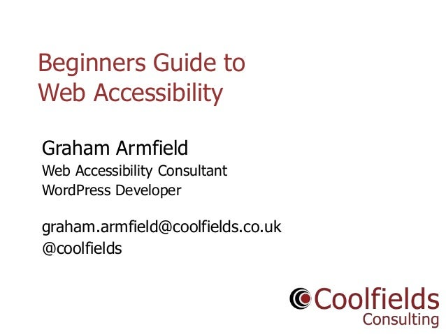 Coolfields Consulting www.coolfields.co.uk @coolfields Beginners Guide to Web Accessibility Graham Armfield Web Accessibil...
