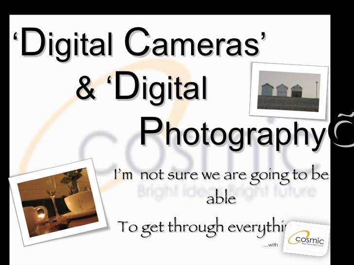 ' D igital  C ameras'   & ' D igital   P hotography '   I'm  not sure we are going to be able To get through everything. ....