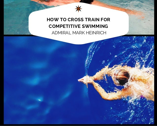 HOW TO CROSS TRAIN FOR COMPETITIVE SWIMMING ADMIRAL MARK HEINRICH