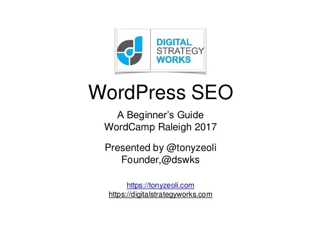 WordPress SEO Presented by @tonyzeoli Founder,@dswks https://tonyzeoli.com https://digitalstrategyworks.com A Beginner's G...