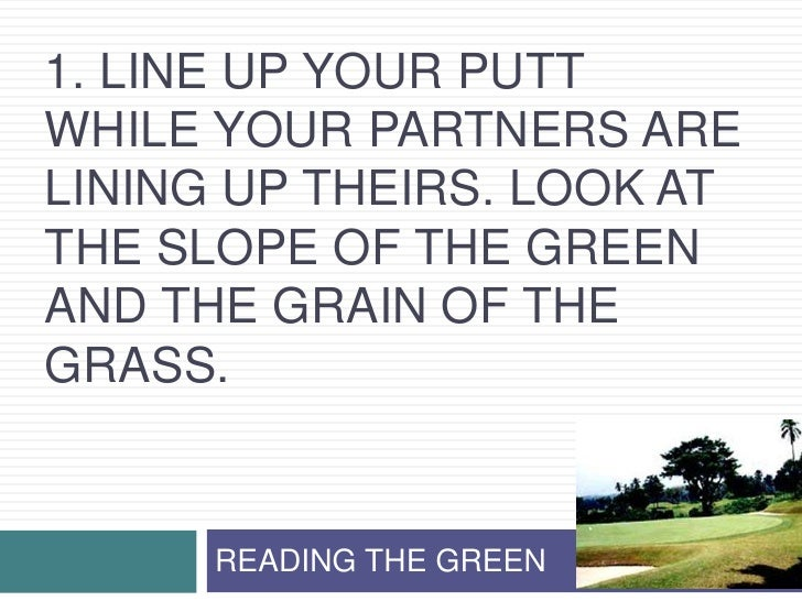 1. Line up your putt while your partners are lining up theirs. Look at the slope of the green and the grain of the grass.<...
