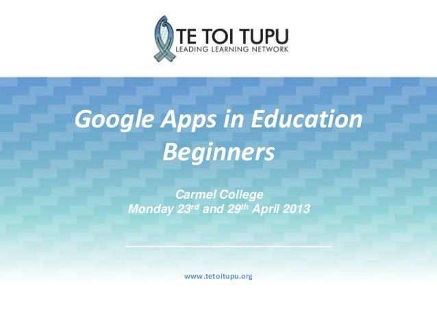 Google Apps in EducationBeginnerswww.tetoitupu.orgCarmel CollegeMonday 23rd and 29th April 2013