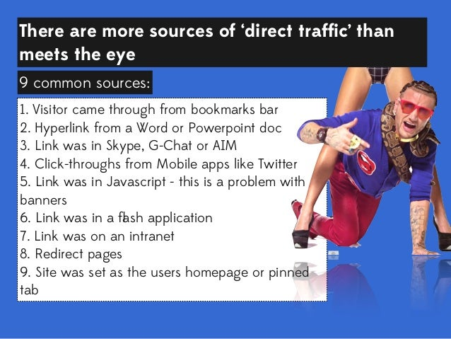There are more sources of 'direct traffic' than meets the eye 9 common sources: 1. Visitor came through from bookmarks bar ...