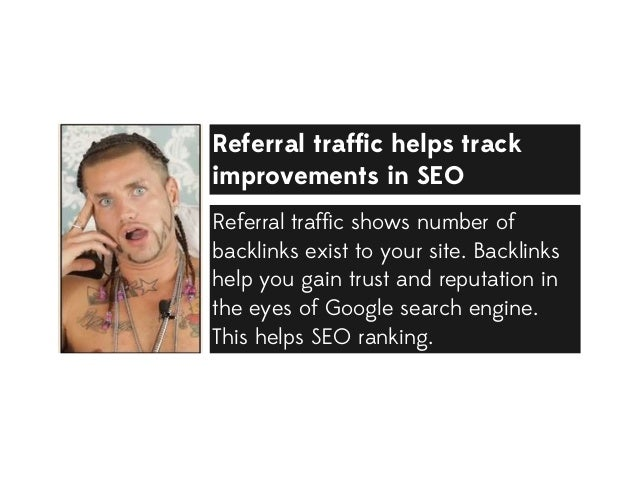 Referral traffic helps track improvements in SEO Referral traffic shows number of backlinks exist to your site. Backlinks he...